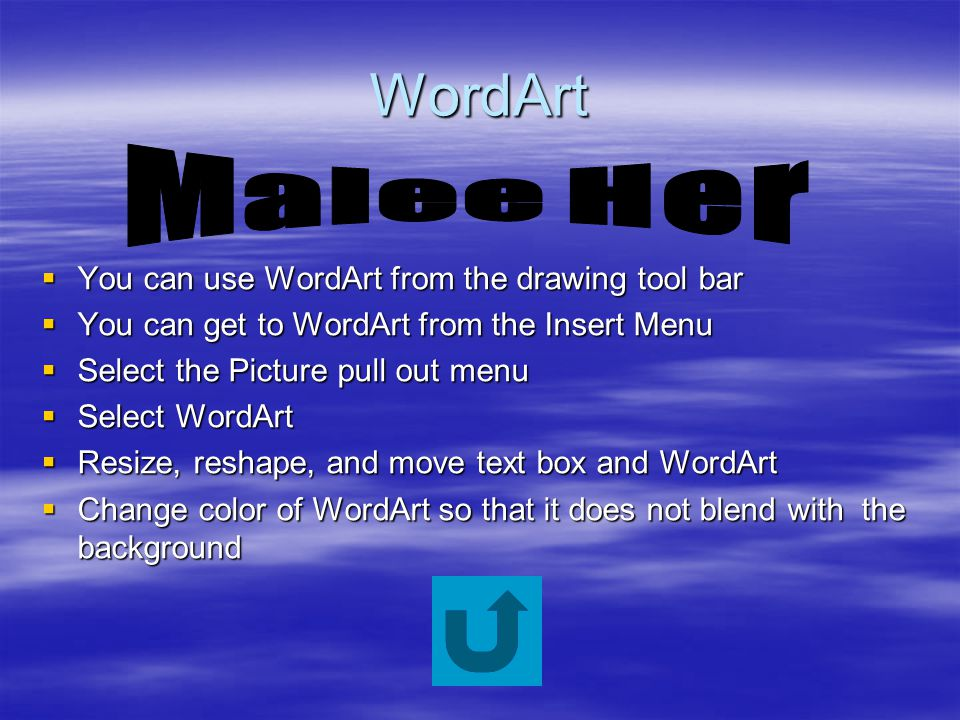 WordArt  You can use WordArt from the drawing tool bar  You can get to WordArt from the Insert Menu  Select the Picture pull out menu  Select WordArt  Resize, reshape, and move text box and WordArt  Change color of WordArt so that it does not blend with the background