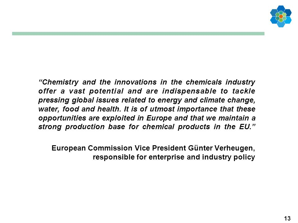 13 Chemistry and the innovations in the chemicals industry offer a vast potential and are indispensable to tackle pressing global issues related to energy and climate change, water, food and health.