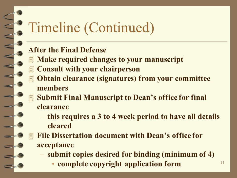11 Timeline (Continued) After the Final Defense 4 Make required changes to your manuscript 4 Consult with your chairperson 4 Obtain clearance (signatures) from your committee members 4 Submit Final Manuscript to Dean's office for final clearance –this requires a 3 to 4 week period to have all details cleared 4 File Dissertation document with Dean's office for acceptance –submit copies desired for binding (minimum of 4) complete copyright application form