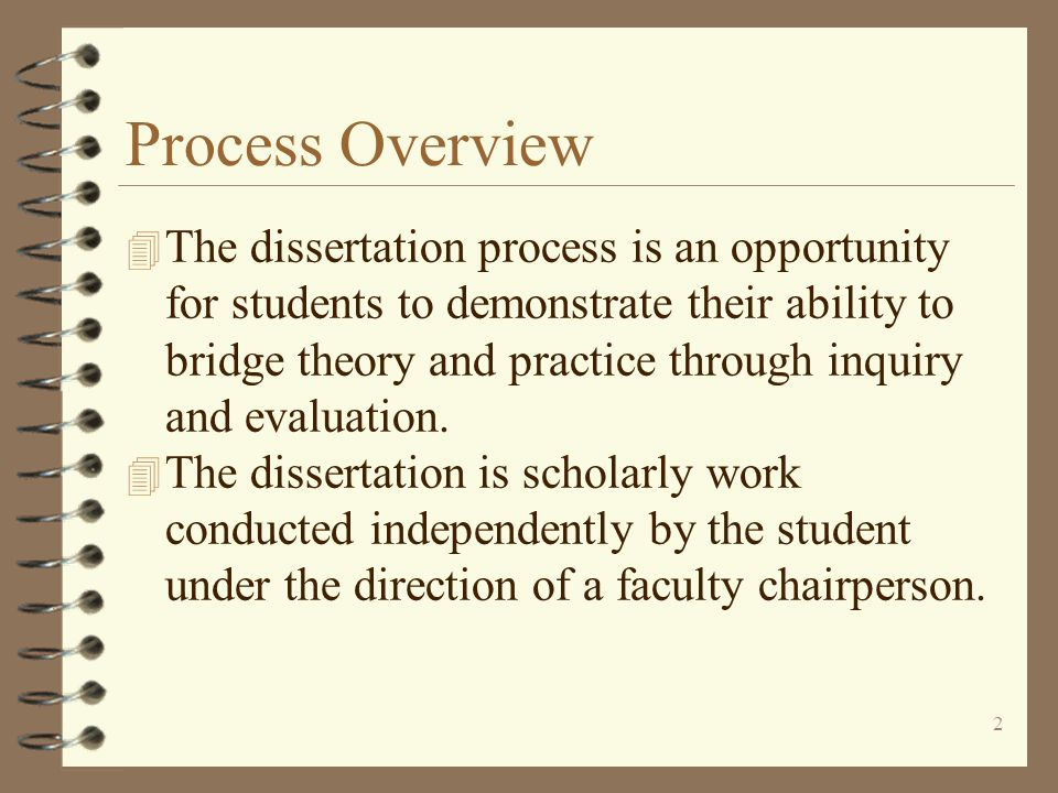 2 Process Overview 4 The dissertation process is an opportunity for students to demonstrate their ability to bridge theory and practice through inquiry and evaluation.