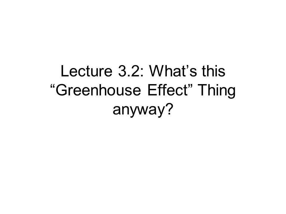 Lecture 3.2: What's this Greenhouse Effect Thing anyway