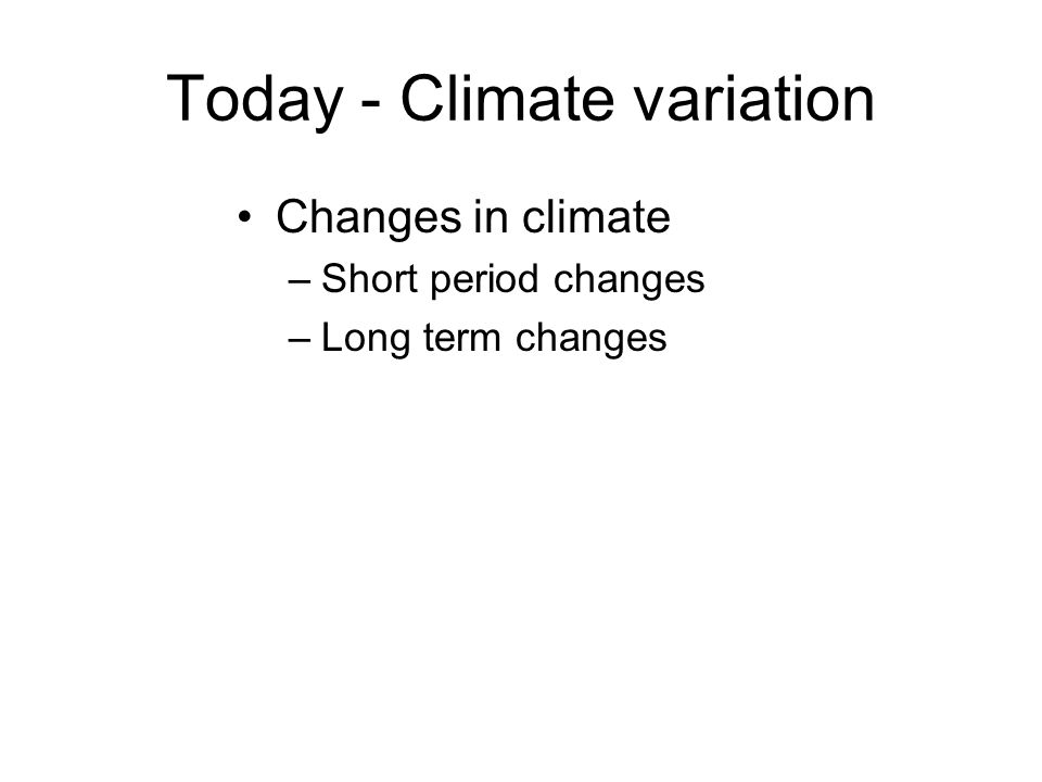 Today - Climate variation Changes in climate –Short period changes –Long term changes