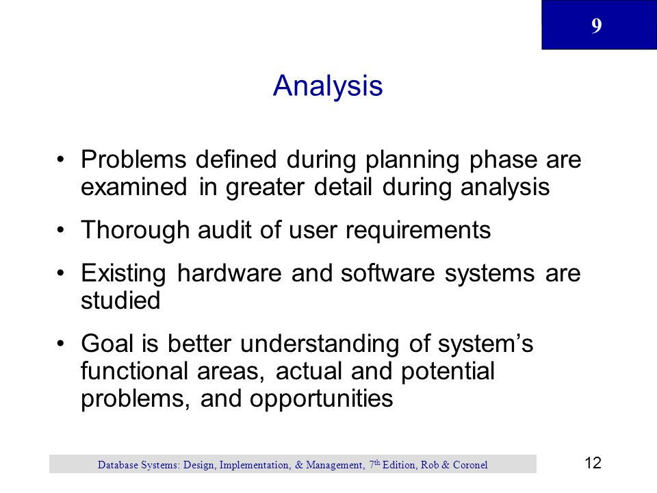 9 12 Database Systems: Design, Implementation, & Management, 7 th Edition, Rob & Coronel Analysis Problems defined during planning phase are examined in greater detail during analysis Thorough audit of user requirements Existing hardware and software systems are studied Goal is better understanding of system's functional areas, actual and potential problems, and opportunities