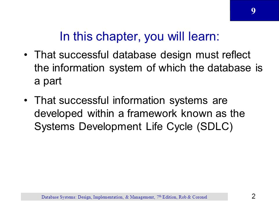 9 2 Database Systems: Design, Implementation, & Management, 7 th Edition, Rob & Coronel In this chapter, you will learn: That successful database design must reflect the information system of which the database is a part That successful information systems are developed within a framework known as the Systems Development Life Cycle (SDLC)