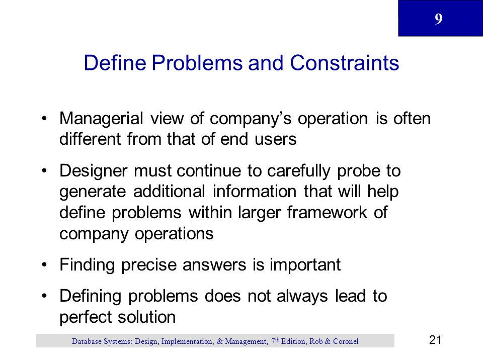 9 21 Database Systems: Design, Implementation, & Management, 7 th Edition, Rob & Coronel Define Problems and Constraints Managerial view of company's operation is often different from that of end users Designer must continue to carefully probe to generate additional information that will help define problems within larger framework of company operations Finding precise answers is important Defining problems does not always lead to perfect solution