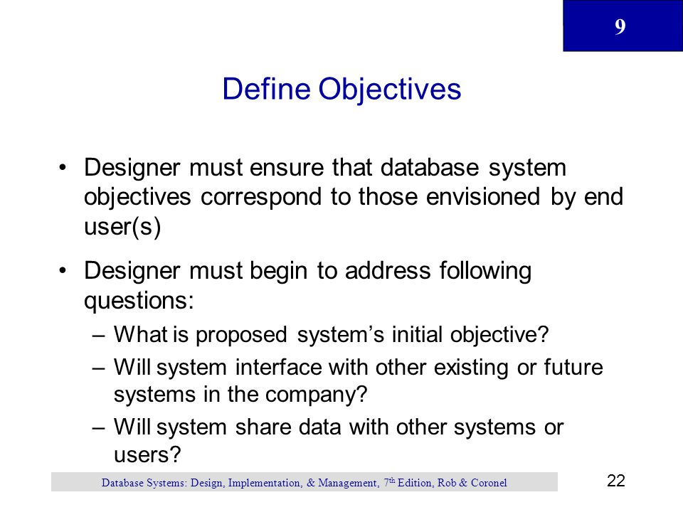 9 22 Database Systems: Design, Implementation, & Management, 7 th Edition, Rob & Coronel Define Objectives Designer must ensure that database system objectives correspond to those envisioned by end user(s) Designer must begin to address following questions: –What is proposed system's initial objective.