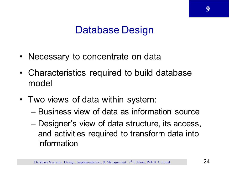 9 24 Database Systems: Design, Implementation, & Management, 7 th Edition, Rob & Coronel Database Design Necessary to concentrate on data Characteristics required to build database model Two views of data within system: –Business view of data as information source –Designer's view of data structure, its access, and activities required to transform data into information