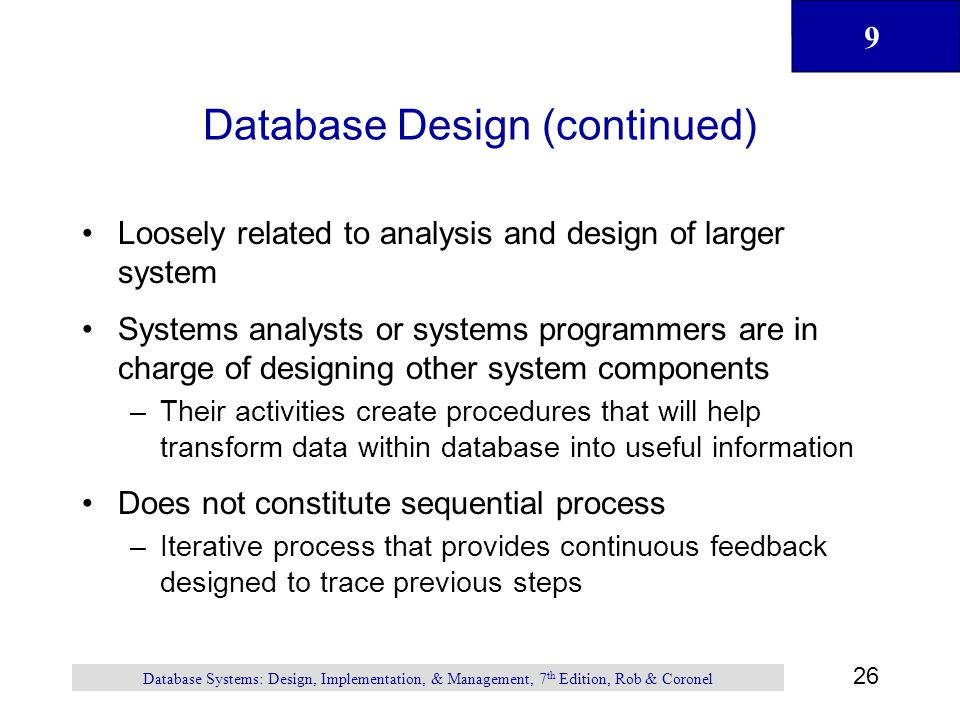 9 26 Database Systems: Design, Implementation, & Management, 7 th Edition, Rob & Coronel Database Design (continued) Loosely related to analysis and design of larger system Systems analysts or systems programmers are in charge of designing other system components –Their activities create procedures that will help transform data within database into useful information Does not constitute sequential process –Iterative process that provides continuous feedback designed to trace previous steps