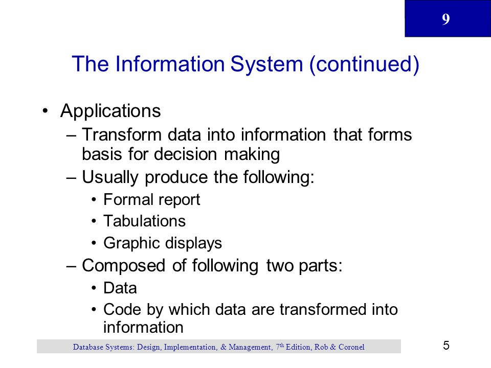 9 5 Database Systems: Design, Implementation, & Management, 7 th Edition, Rob & Coronel The Information System (continued) Applications –Transform data into information that forms basis for decision making –Usually produce the following: Formal report Tabulations Graphic displays –Composed of following two parts: Data Code by which data are transformed into information