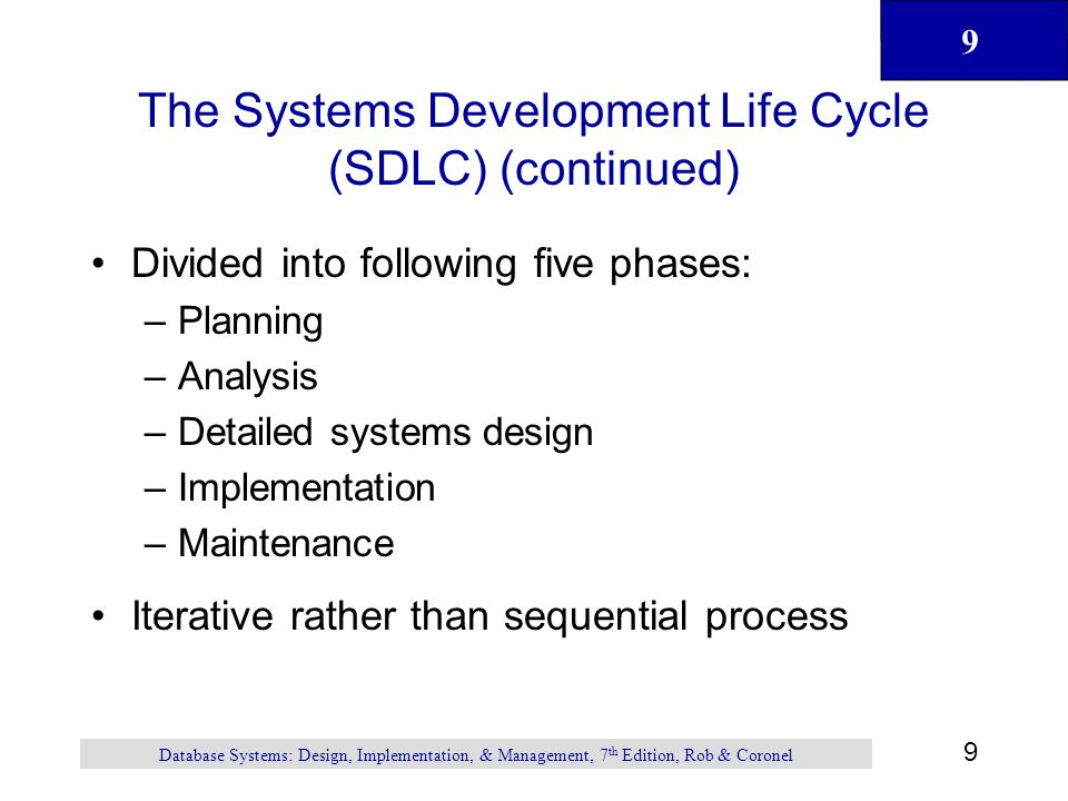9 9 Database Systems: Design, Implementation, & Management, 7 th Edition, Rob & Coronel The Systems Development Life Cycle (SDLC) (continued) Divided into following five phases: –Planning –Analysis –Detailed systems design –Implementation –Maintenance Iterative rather than sequential process