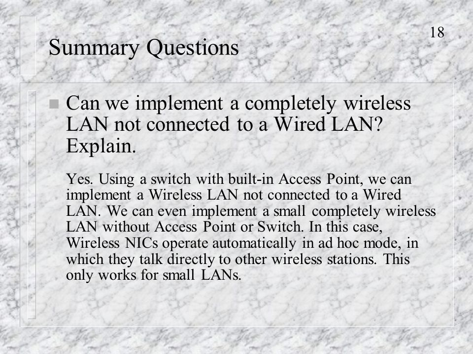 18 Summary Questions n Can we implement a completely wireless LAN not connected to a Wired LAN.