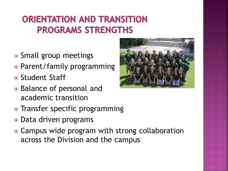  Small group meetings  Parent/family programming  Student Staff  Balance of personal and academic transition  Transfer specific programming  Data driven programs  Campus wide program with strong collaboration across the Division and the campus