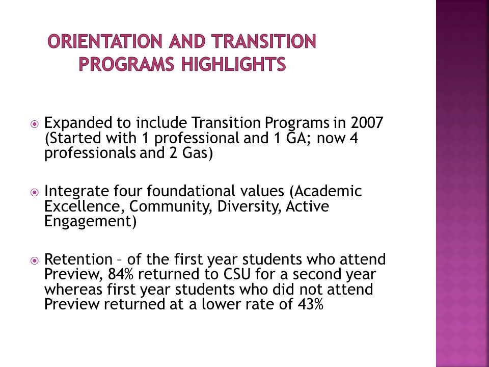  Expanded to include Transition Programs in 2007 (Started with 1 professional and 1 GA; now 4 professionals and 2 Gas)  Integrate four foundational values (Academic Excellence, Community, Diversity, Active Engagement)  Retention – of the first year students who attend Preview, 84% returned to CSU for a second year whereas first year students who did not attend Preview returned at a lower rate of 43%