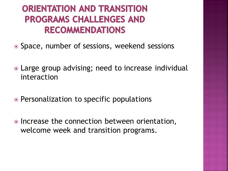  Space, number of sessions, weekend sessions  Large group advising; need to increase individual interaction  Personalization to specific populations  Increase the connection between orientation, welcome week and transition programs.