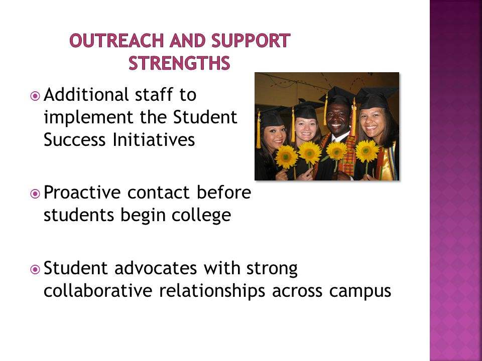  Additional staff to implement the Student Success Initiatives  Proactive contact before students begin college  Student advocates with strong collaborative relationships across campus
