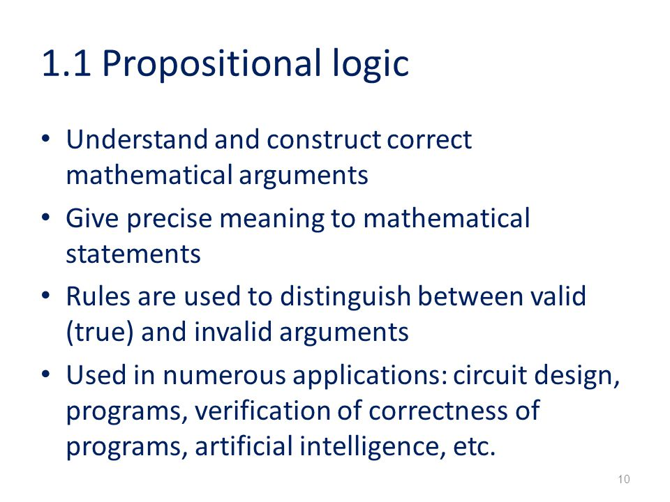 1.1 Propositional logic Understand and construct correct mathematical arguments Give precise meaning to mathematical statements Rules are used to distinguish between valid (true) and invalid arguments Used in numerous applications: circuit design, programs, verification of correctness of programs, artificial intelligence, etc.