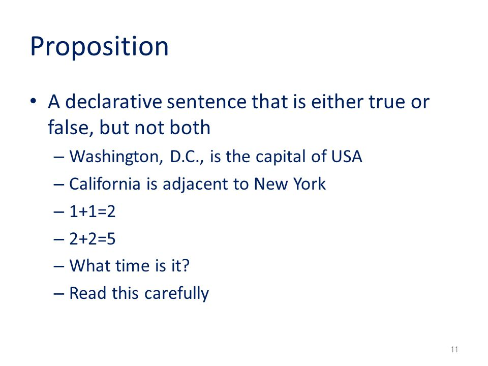 Proposition A declarative sentence that is either true or false, but not both – Washington, D.C., is the capital of USA – California is adjacent to New York – 1+1=2 – 2+2=5 – What time is it.