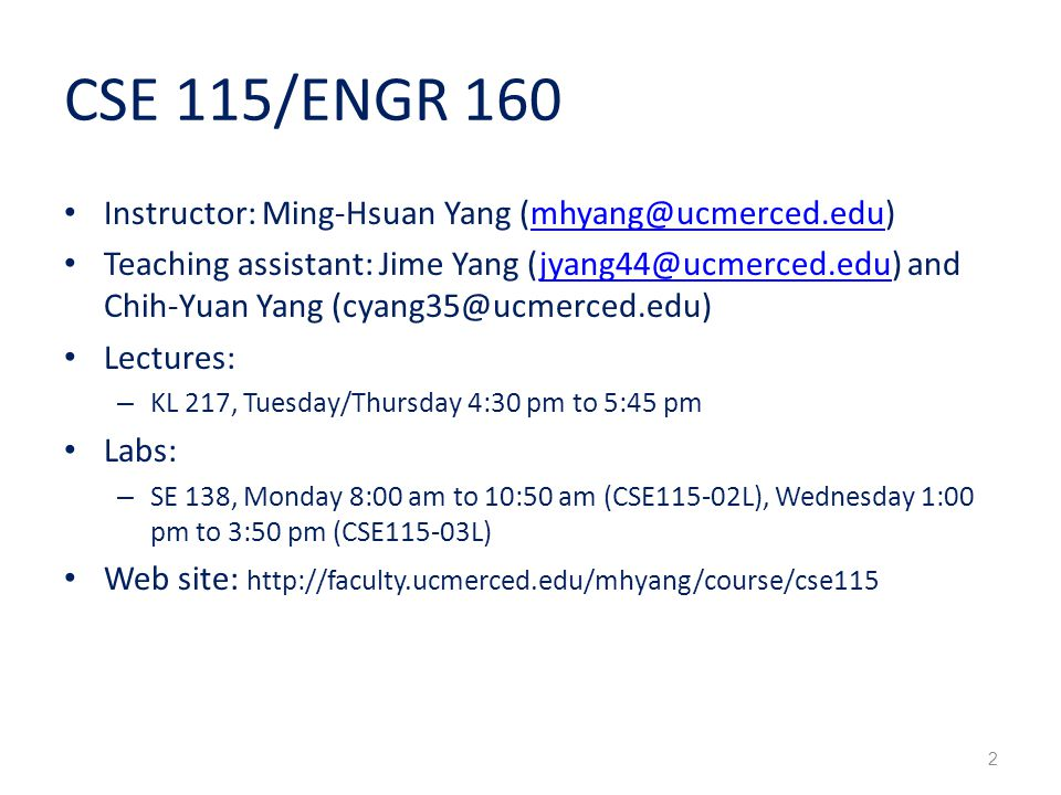 CSE 115/ENGR 160 Instructor: Ming-Hsuan Yang Teaching assistant: Jime Yang and Chih-Yuan Yang Lectures: – KL 217, Tuesday/Thursday 4:30 pm to 5:45 pm Labs: – SE 138, Monday 8:00 am to 10:50 am (CSE115-02L), Wednesday 1:00 pm to 3:50 pm (CSE115-03L) Web site:   2