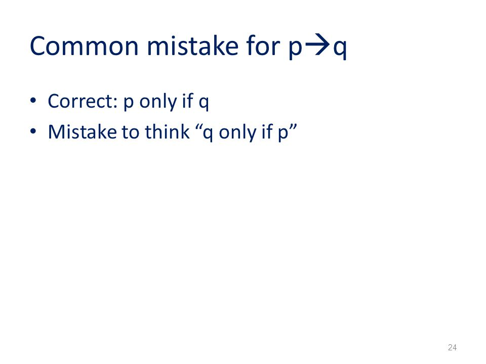 Common mistake for p  q Correct: p only if q Mistake to think q only if p 24