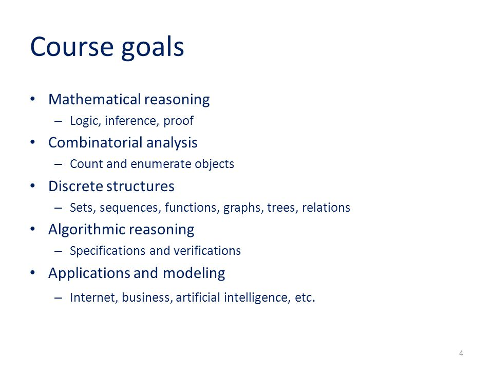 Course goals Mathematical reasoning – Logic, inference, proof Combinatorial analysis – Count and enumerate objects Discrete structures – Sets, sequences, functions, graphs, trees, relations Algorithmic reasoning – Specifications and verifications Applications and modeling – Internet, business, artificial intelligence, etc.