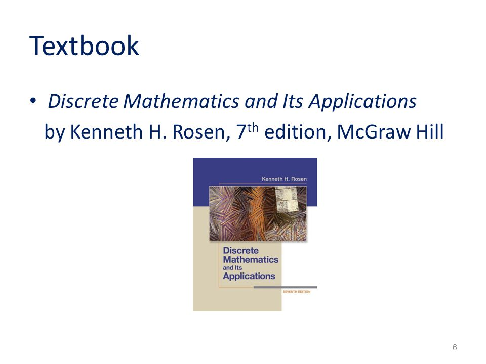 Textbook Discrete Mathematics and Its Applications by Kenneth H. Rosen, 7 th edition, McGraw Hill 6