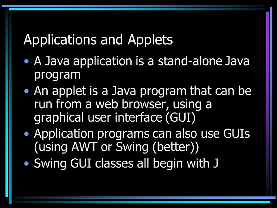 Applications and Applets A Java application is a stand-alone Java program An applet is a Java program that can be run from a web browser, using a graphical user interface (GUI) Application programs can also use GUIs (using AWT or Swing (better)) Swing GUI classes all begin with J