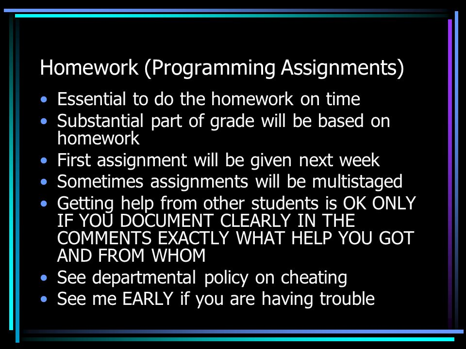 Homework (Programming Assignments) Essential to do the homework on time Substantial part of grade will be based on homework First assignment will be given next week Sometimes assignments will be multistaged Getting help from other students is OK ONLY IF YOU DOCUMENT CLEARLY IN THE COMMENTS EXACTLY WHAT HELP YOU GOT AND FROM WHOM See departmental policy on cheating See me EARLY if you are having trouble