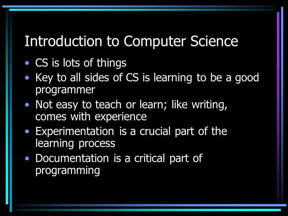 Introduction to Computer Science CS is lots of things Key to all sides of CS is learning to be a good programmer Not easy to teach or learn; like writing, comes with experience Experimentation is a crucial part of the learning process Documentation is a critical part of programming