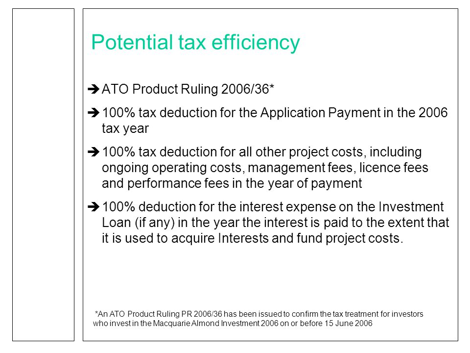 Potential tax efficiency  ATO Product Ruling 2006/36*  100% tax deduction for the Application Payment in the 2006 tax year  100% tax deduction for all other project costs, including ongoing operating costs, management fees, licence fees and performance fees in the year of payment  100% deduction for the interest expense on the Investment Loan (if any) in the year the interest is paid to the extent that it is used to acquire Interests and fund project costs.