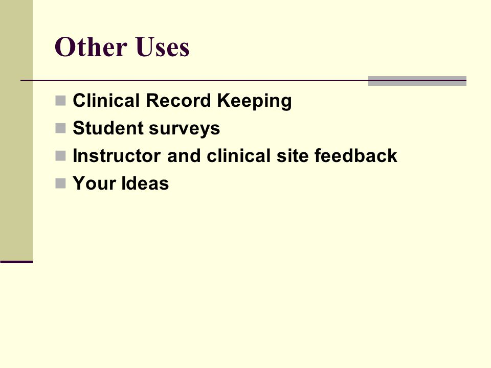 Other Uses Clinical Record Keeping Student surveys Instructor and clinical site feedback Your Ideas