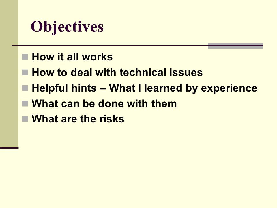 Objectives How it all works How to deal with technical issues Helpful hints – What I learned by experience What can be done with them What are the risks