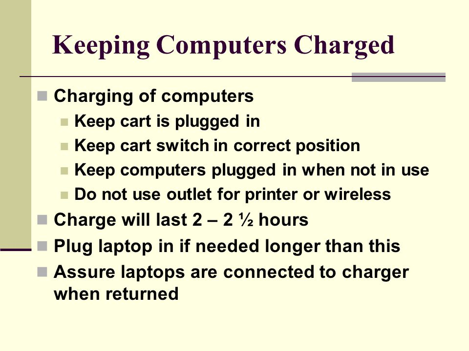 Keeping Computers Charged Charging of computers Keep cart is plugged in Keep cart switch in correct position Keep computers plugged in when not in use Do not use outlet for printer or wireless Charge will last 2 – 2 ½ hours Plug laptop in if needed longer than this Assure laptops are connected to charger when returned
