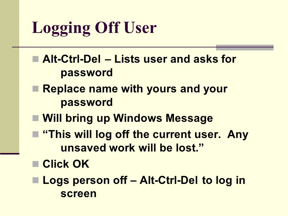 Logging Off User Alt-Ctrl-Del – Lists user and asks for password Replace name with yours and your password Will bring up Windows Message This will log off the current user.