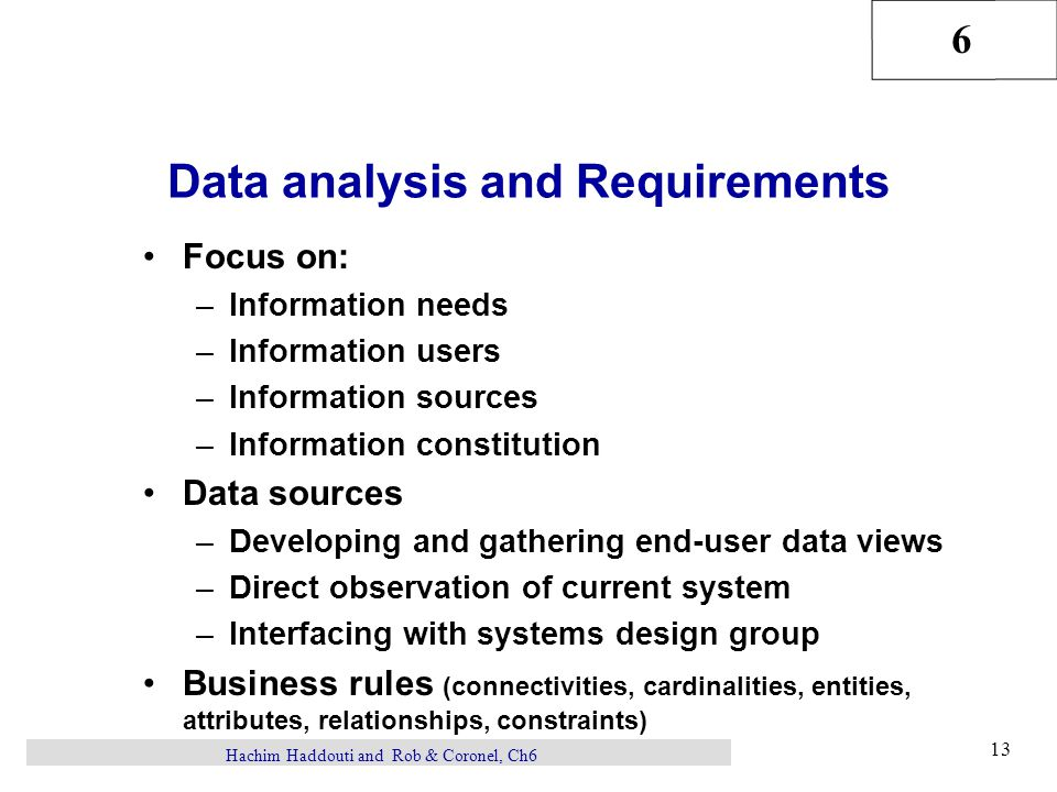 6 13 Hachim Haddouti and Rob & Coronel, Ch6 Data analysis and Requirements Focus on: –Information needs –Information users –Information sources –Information constitution Data sources –Developing and gathering end-user data views –Direct observation of current system –Interfacing with systems design group Business rules (connectivities, cardinalities, entities, attributes, relationships, constraints)