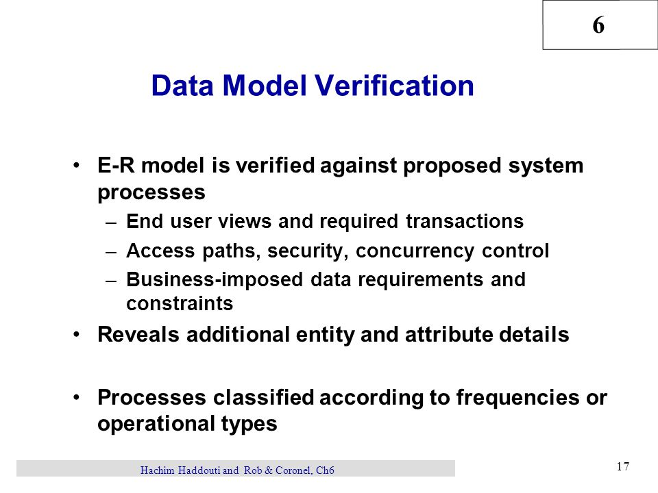 6 17 Hachim Haddouti and Rob & Coronel, Ch6 Data Model Verification E-R model is verified against proposed system processes –End user views and required transactions –Access paths, security, concurrency control –Business-imposed data requirements and constraints Reveals additional entity and attribute details Processes classified according to frequencies or operational types