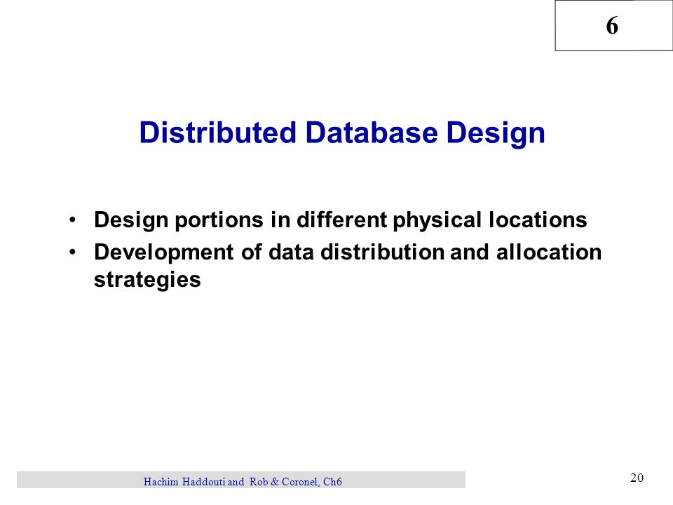 6 20 Hachim Haddouti and Rob & Coronel, Ch6 Distributed Database Design Design portions in different physical locations Development of data distribution and allocation strategies