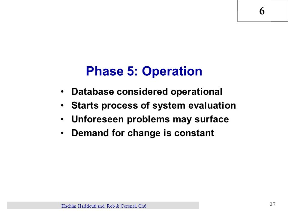6 27 Hachim Haddouti and Rob & Coronel, Ch6 Phase 5: Operation Database considered operational Starts process of system evaluation Unforeseen problems may surface Demand for change is constant