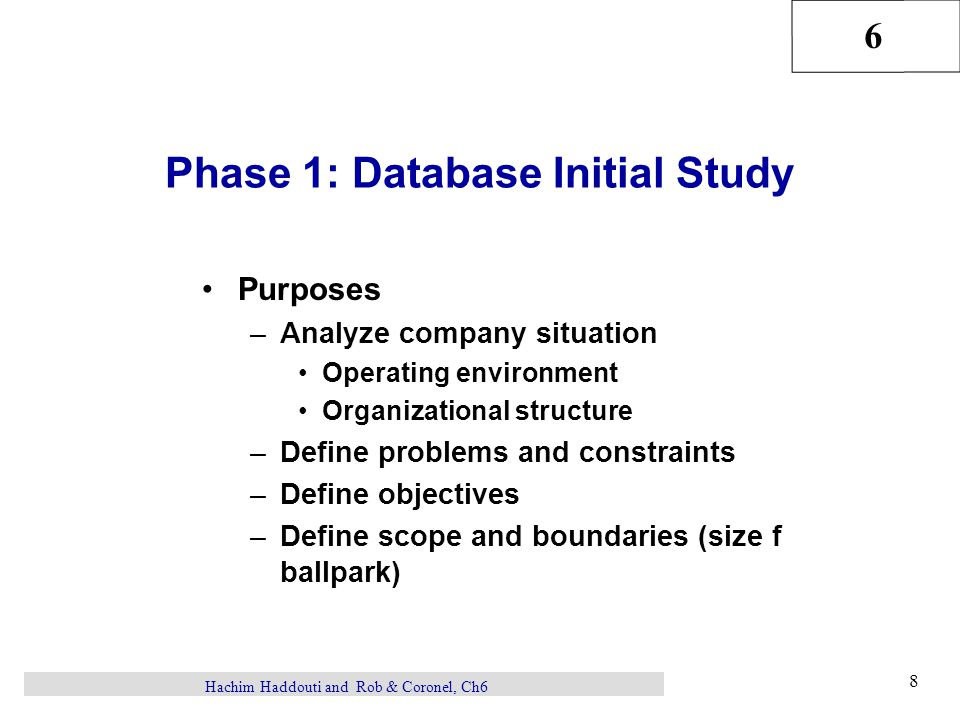 6 8 Hachim Haddouti and Rob & Coronel, Ch6 Phase 1: Database Initial Study Purposes –Analyze company situation Operating environment Organizational structure –Define problems and constraints –Define objectives –Define scope and boundaries (size f ballpark)