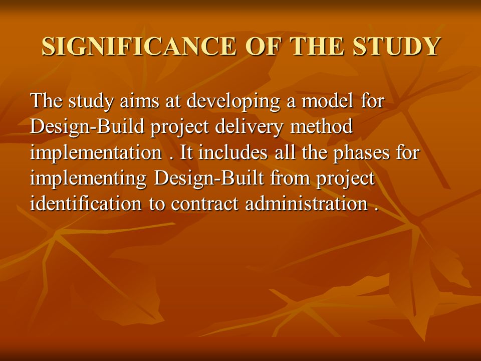 SIGNIFICANCE OF THE STUDY The study aims at developing a model for Design-Build project delivery method implementation.