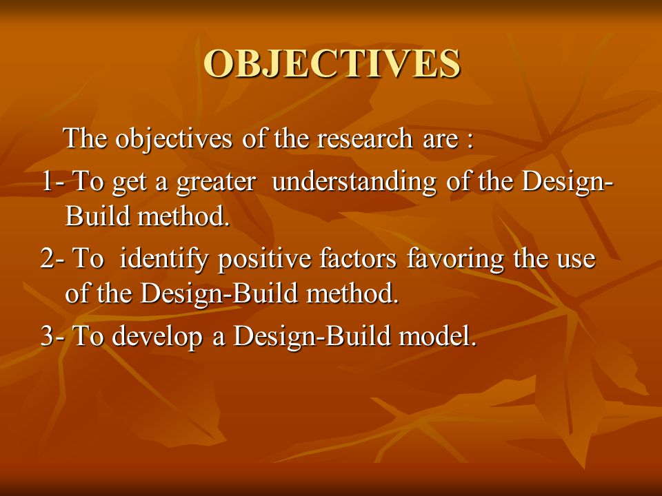 OBJECTIVES The objectives of the research are : The objectives of the research are : 1- To get a greater understanding of the Design- Build method.