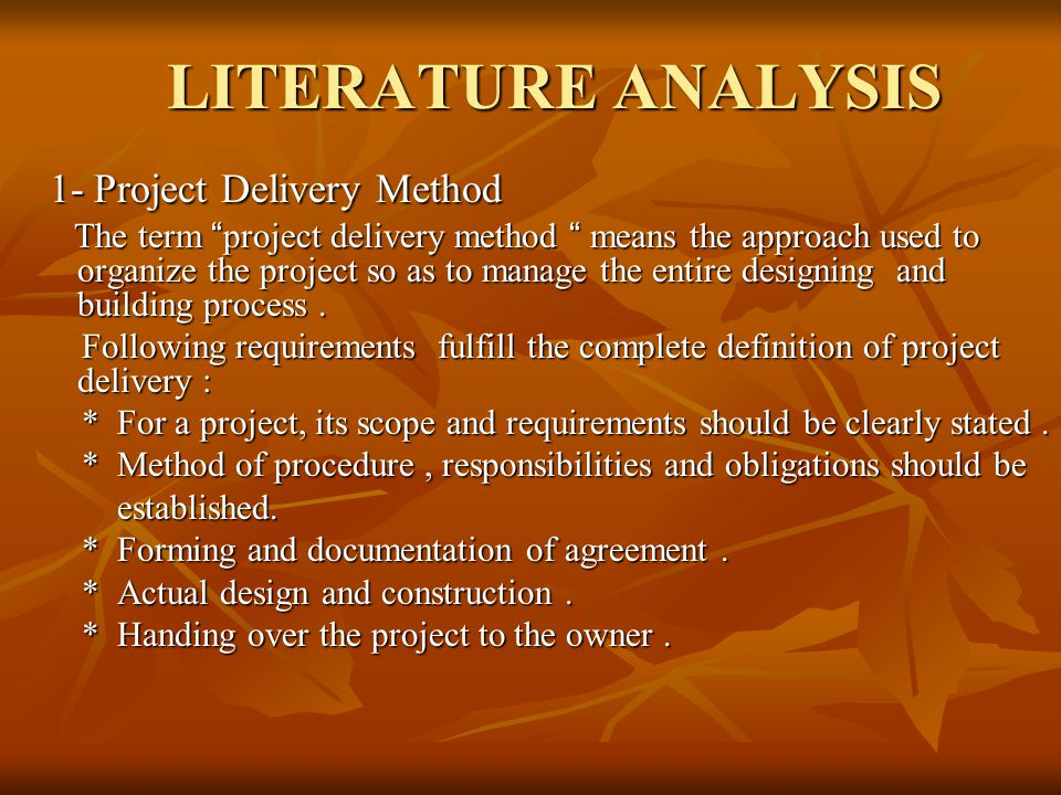 LITERATURE ANALYSIS 1- Project Delivery Method 1- Project Delivery Method The term project delivery method means the approach used to organize the project so as to manage the entire designing and building process.