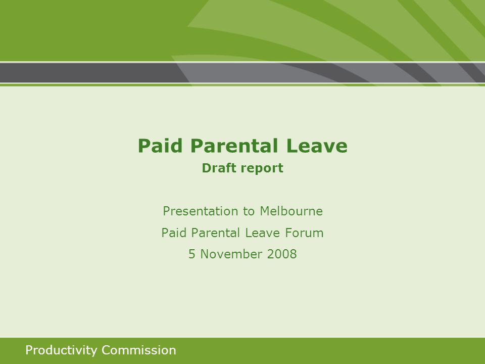 Productivity Commission Paid Parental Leave Draft report Presentation to Melbourne Paid Parental Leave Forum 5 November 2008