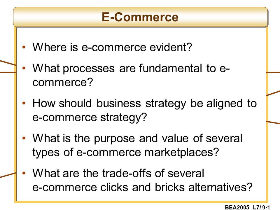 BEA2005 L7/ 9-1 Where is e-commerce evident. What processes are fundamental to e- commerce.