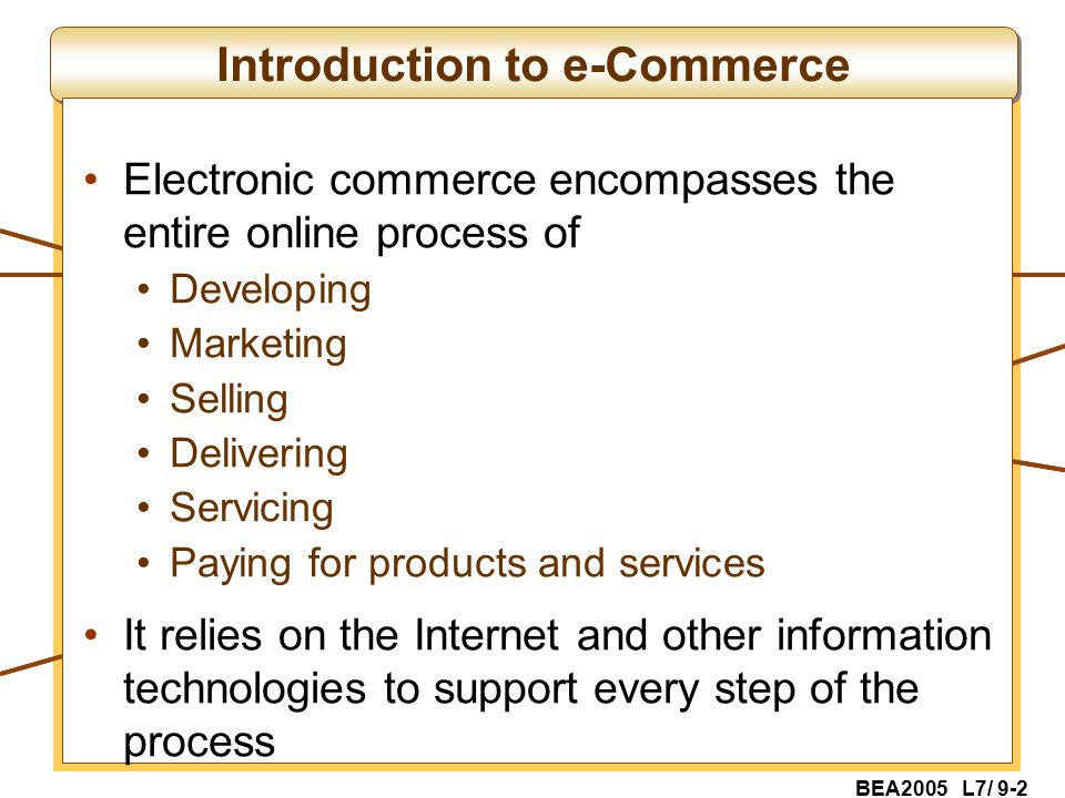 BEA2005 L7/ 9-2 Introduction to e-Commerce Electronic commerce encompasses the entire online process of Developing Marketing Selling Delivering Servicing Paying for products and services It relies on the Internet and other information technologies to support every step of the process