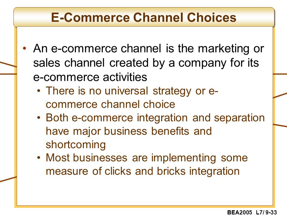 BEA2005 L7/ 9-33 E-Commerce Channel Choices An e-commerce channel is the marketing or sales channel created by a company for its e-commerce activities There is no universal strategy or e- commerce channel choice Both e-commerce integration and separation have major business benefits and shortcoming Most businesses are implementing some measure of clicks and bricks integration