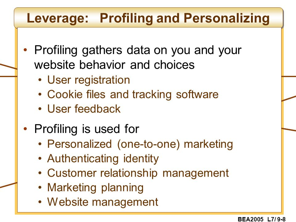 BEA2005 L7/ 9-8 Leverage: Profiling and Personalizing Profiling gathers data on you and your website behavior and choices User registration Cookie files and tracking software User feedback Profiling is used for Personalized (one-to-one) marketing Authenticating identity Customer relationship management Marketing planning Website management
