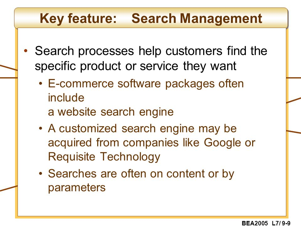 BEA2005 L7/ 9-9 Key feature: Search Management Search processes help customers find the specific product or service they want E-commerce software packages often include a website search engine A customized search engine may be acquired from companies like Google or Requisite Technology Searches are often on content or by parameters