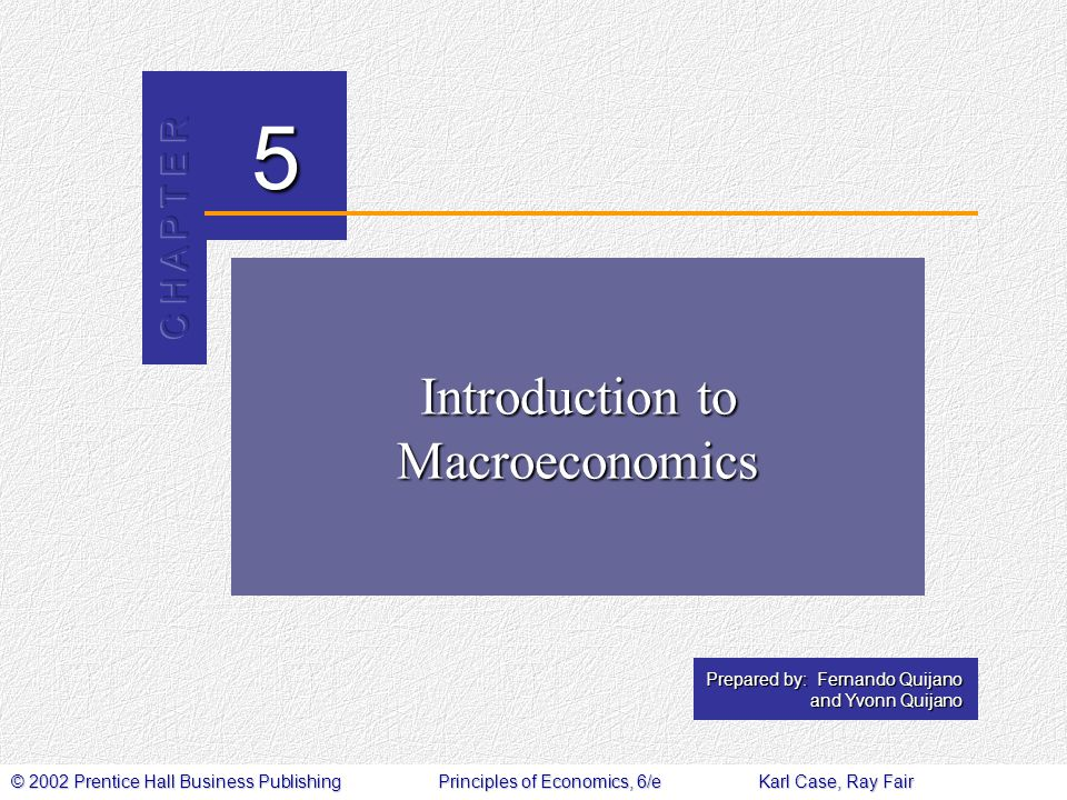 © 2002 Prentice Hall Business PublishingPrinciples of Economics, 6/eKarl Case, Ray Fair 5 Prepared by: Fernando Quijano and Yvonn Quijano Introduction to Macroeconomics