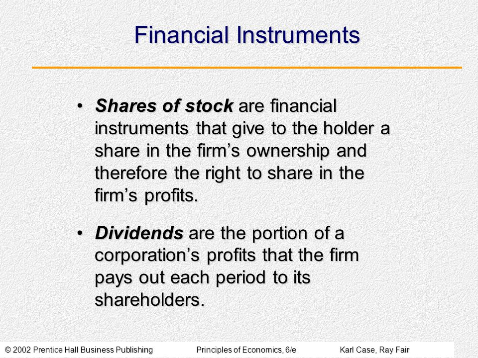 © 2002 Prentice Hall Business PublishingPrinciples of Economics, 6/eKarl Case, Ray Fair Financial Instruments Shares of stock are financial instruments that give to the holder a share in the firm's ownership and therefore the right to share in the firm's profits.Shares of stock are financial instruments that give to the holder a share in the firm's ownership and therefore the right to share in the firm's profits.
