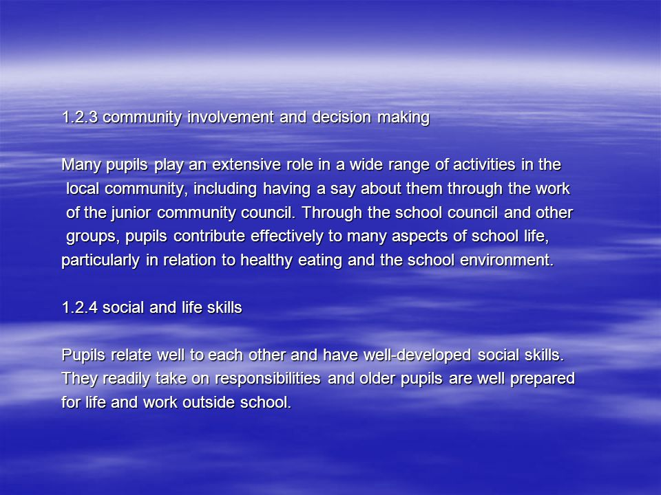 1.2.3 community involvement and decision making Many pupils play an extensive role in a wide range of activities in the local community, including having a say about them through the work local community, including having a say about them through the work of the junior community council.